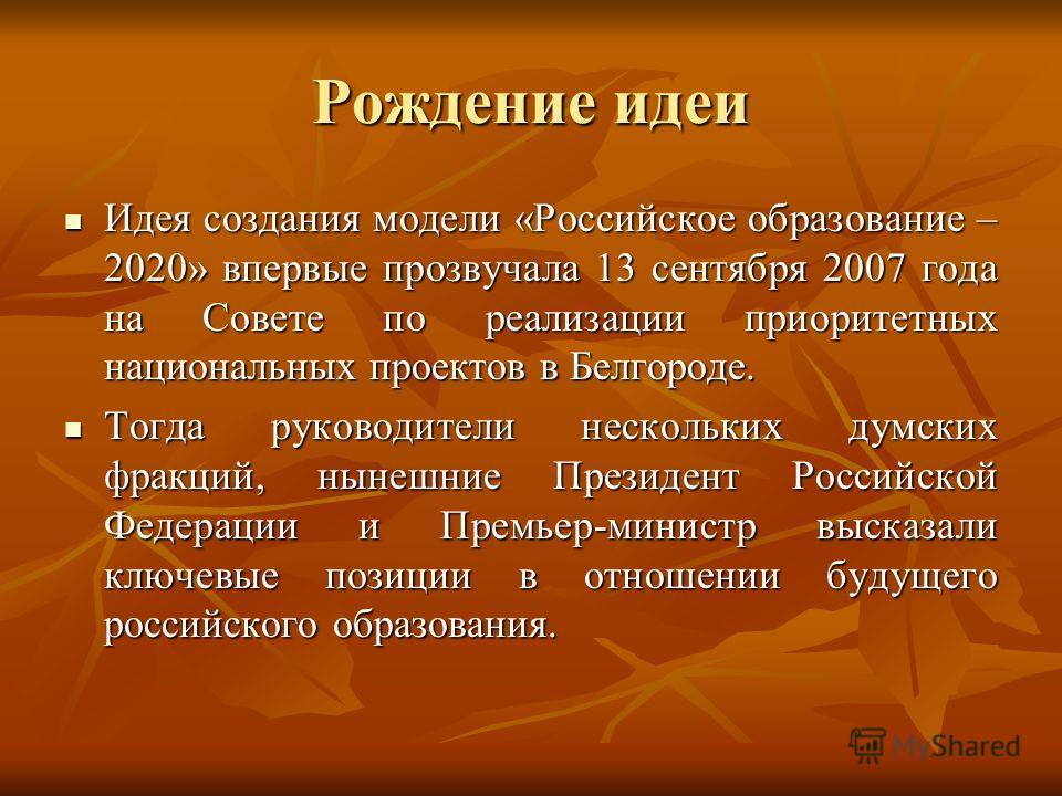 Рождение идеи Идея создания модели «Российское образование – 2020» впервые прозвучала 13 сентября 2007 года на Совете по реализации приоритетных национальных проектов в Белгороде. Идея создания модели «Российское образование – 2020» впервые прозвучал
