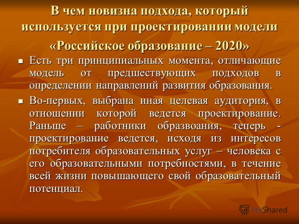 В чем новизна подхода, который используется при проектировании модели «Российское образование – 2020» Есть три принципиальных момента, отличающие модель от предшествующих подходов в определении направлений развития образования. Есть три принципиальны