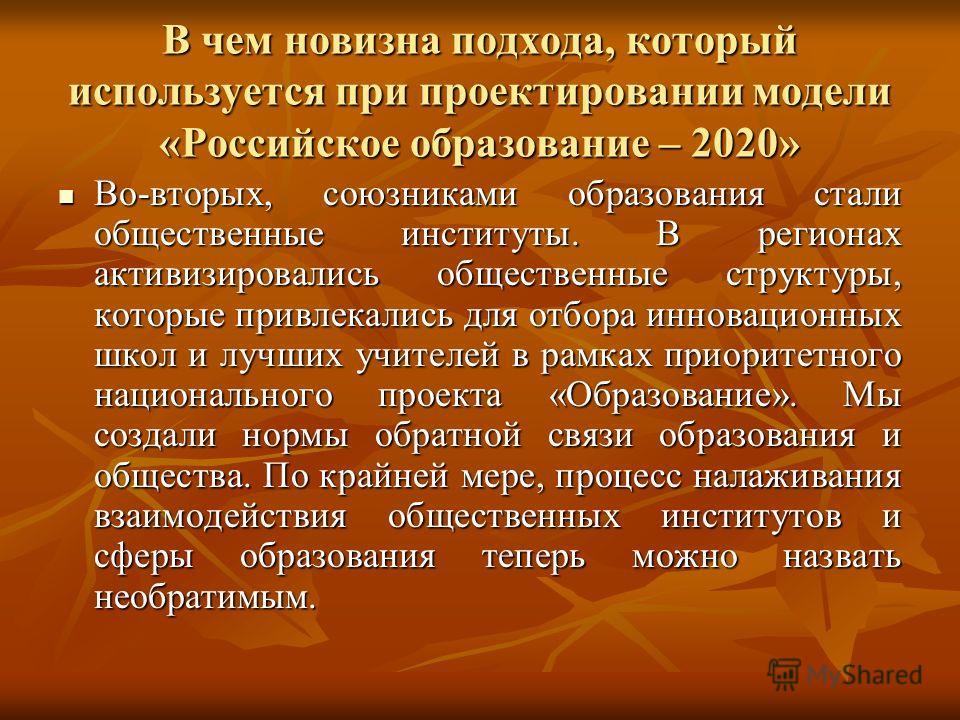 В чем новизна подхода, который используется при проектировании модели «Российское образование – 2020» Во-вторых, союзниками образования стали общественные институты. В регионах активизировались общественные структуры, которые привлекались для отбора