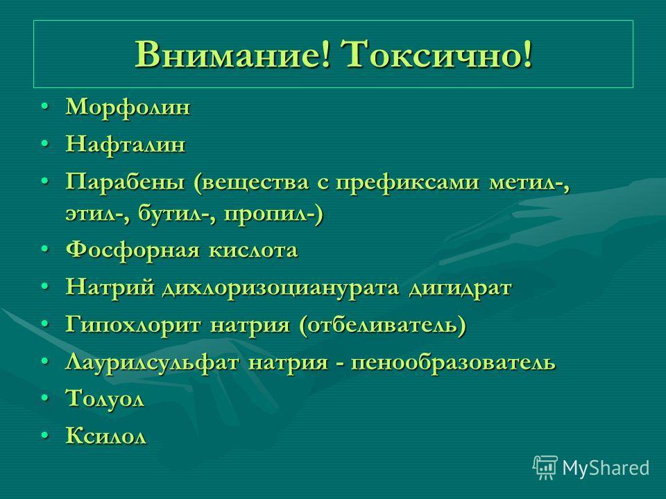 Внимание! Токсично! МорфолинМорфолин НафталинНафталин Парабены (вещества с префиксами метил-, этил-, бутил-, пропил-)Парабены (вещества с префиксами метил-, этил-, бутил-, пропил-) Фосфорная кислотаФосфорная кислота Натрий дихлоризоцианурата дигидрат
