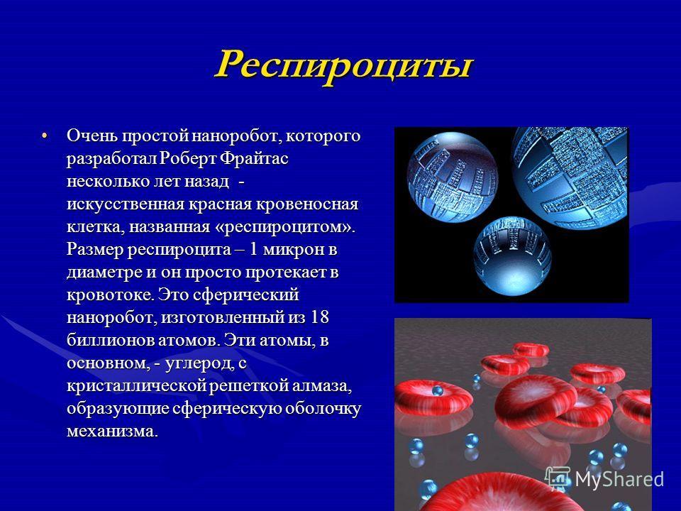 Респироциты Очень простой наноробот, которого разработал Роберт Фрайтас несколько лет назад - искусственная красная кровеносная клетка, названная «респироцитом». Размер респироцита – 1 микрон в диаметре и он просто протекает в кровотоке. Это сферичес