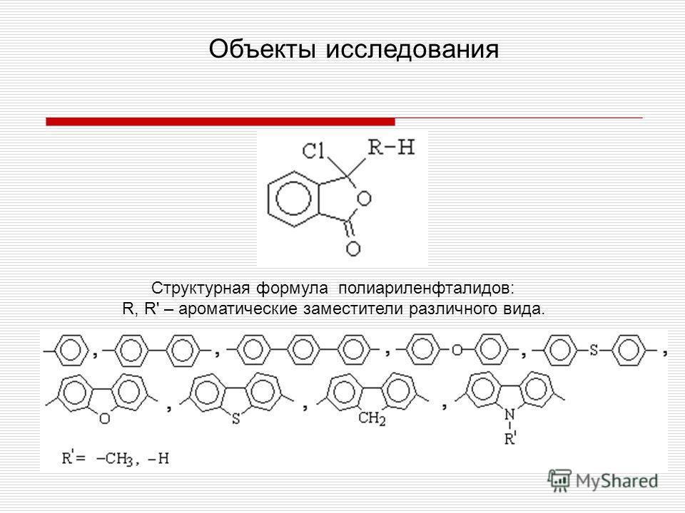 Объекты исследования Структурная формула полиариленфталидов: R, R' – ароматические заместители различного вида.