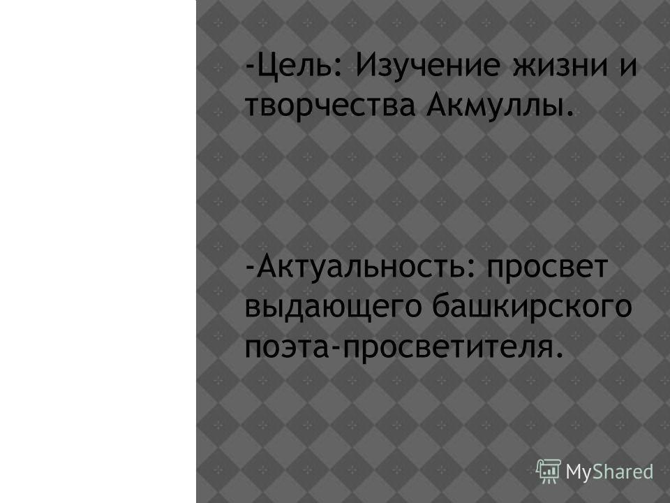 -Цель: Изучение жизни и творчества Акмуллы. -Актуальность: просвет выдающего башкирского поэта-просветителя.