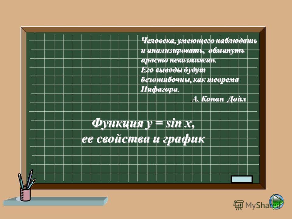 Человека, умеющего наблюдать и анализировать, обмануть просто невозможно. Его выводы будут безошибочны, как теорема Пифагора. А. Конан Дойл А. Конан Дойл Функция y = sin x, ее свойства и график