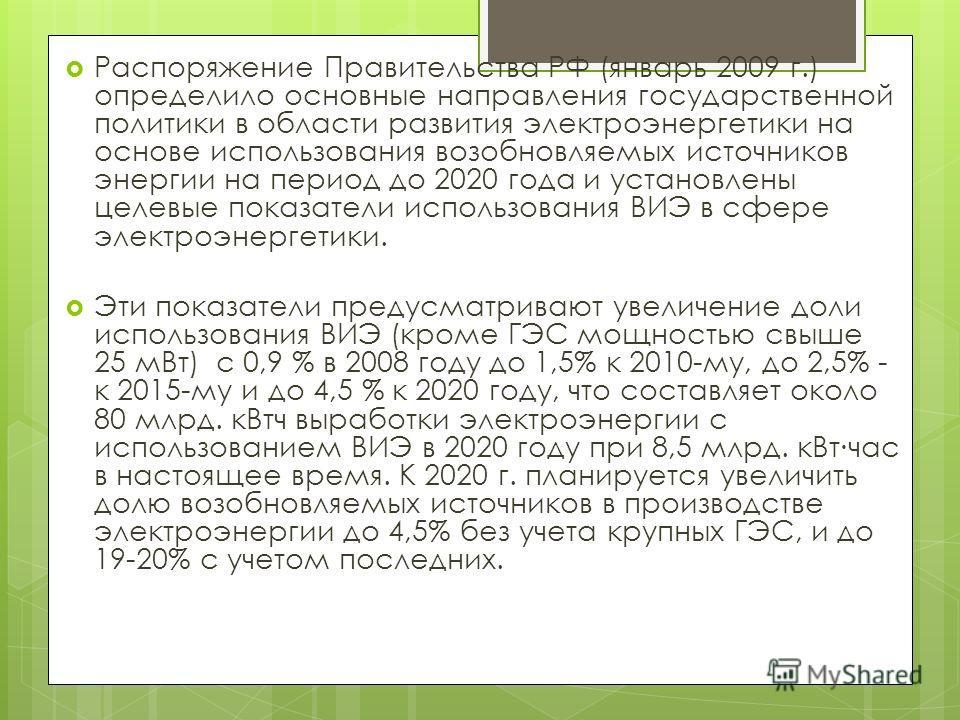 Распоряжение Правительства РФ (январь 2009 г.) определило основные направления государственной политики в области развития электроэнергетики на основе использования возобновляемых источников энергии на период до 2020 года и установлены целевые показа