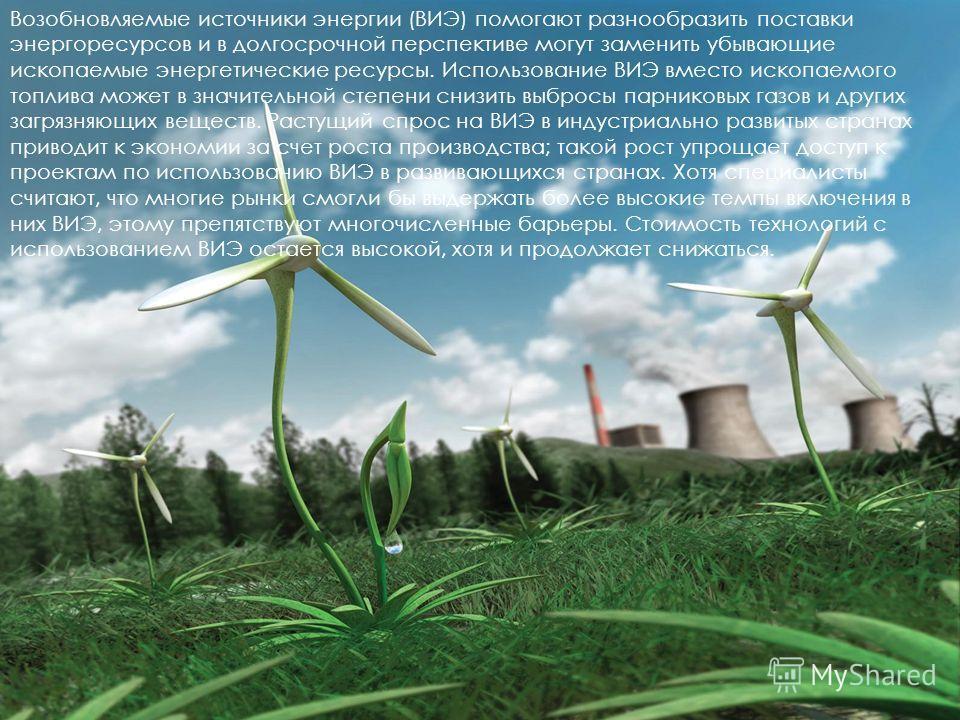 Возобновляемые источники энергии (ВИЭ) помогают разнообразить поставки энергоресурсов и в долгосрочной перспективе могут заменить убывающие ископаемые энергетические ресурсы. Использование ВИЭ вместо ископаемого топлива может в значительной степени с