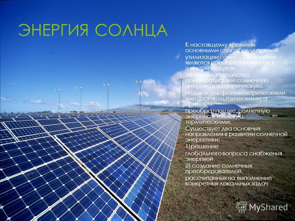 ЭНЕРГИЯ СОЛНЦА К настоящему времени основными способами прямой утилизации солнечной энергии являются преобразование ее в электрическую и тепловую. Устройства, преобразующие солнечную энергию в электрическую, называются фотоэлектрическими или фотоволь