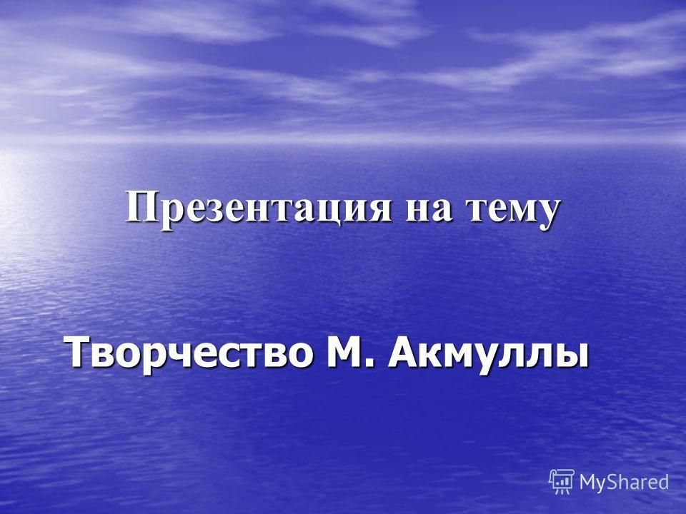 Презентация на тему Творчество М. Акмуллы