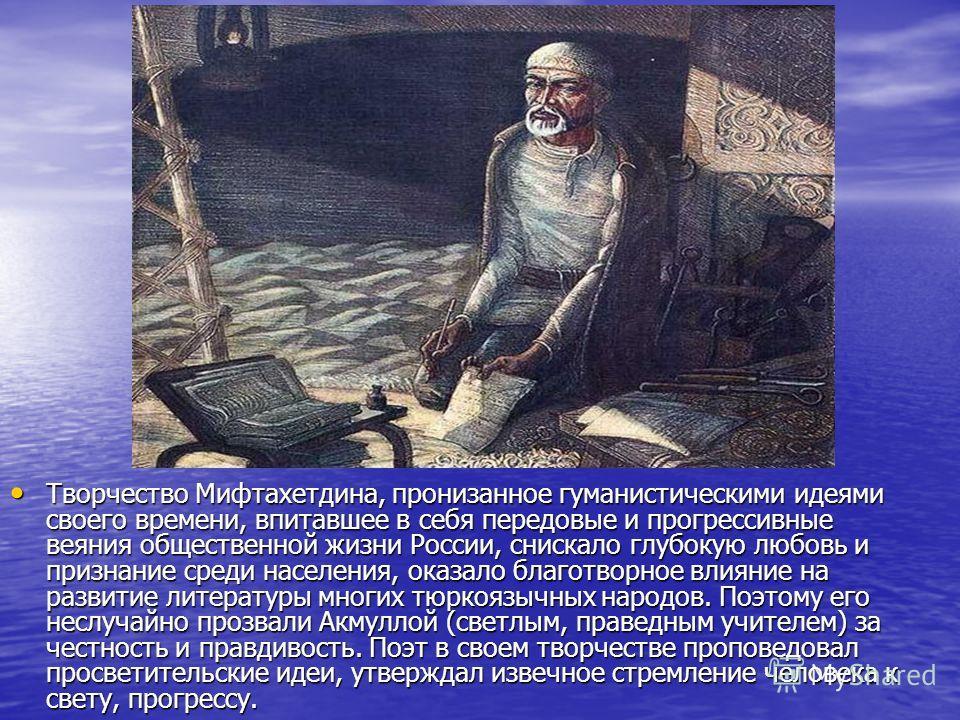 Творчество Мифтахетдина, пронизанное гуманистическими идеями своего времени, впитавшее в себя передовые и прогрессивные веяния общественной жизни России, снискало глубокую любовь и признание среди населения, оказало благотворное влияние на развитие л