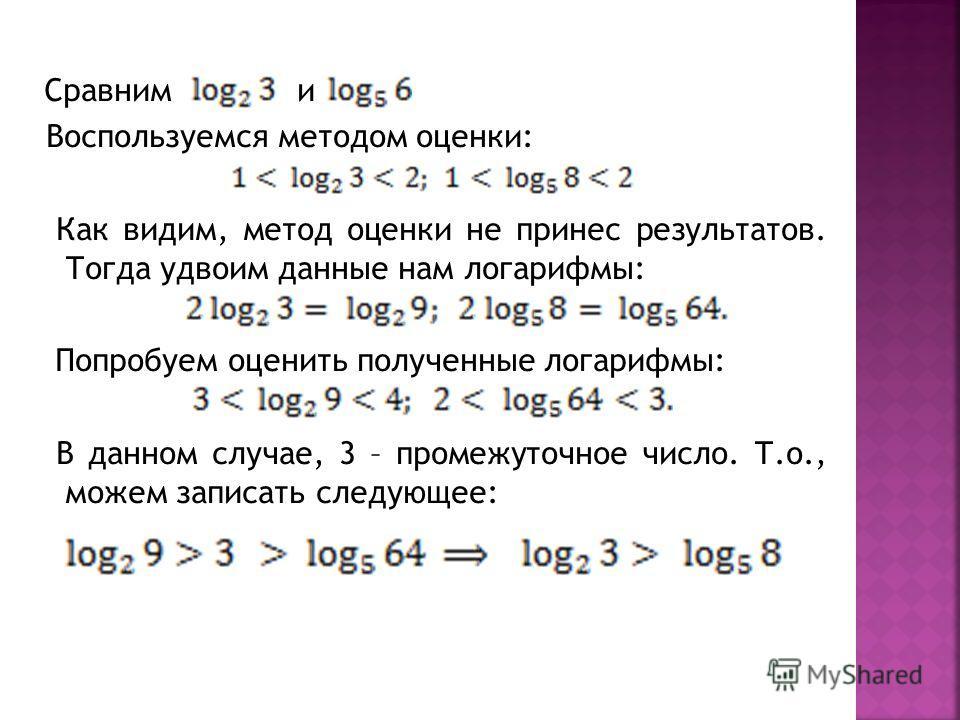 Сравним и Воспользуемся методом оценки: Как видим, метод оценки не принес результатов. Тогда удвоим данные нам логарифмы: Попробуем оценить полученные логарифмы: В данном случае, 3 – промежуточное число. Т.о., можем записать следующее: