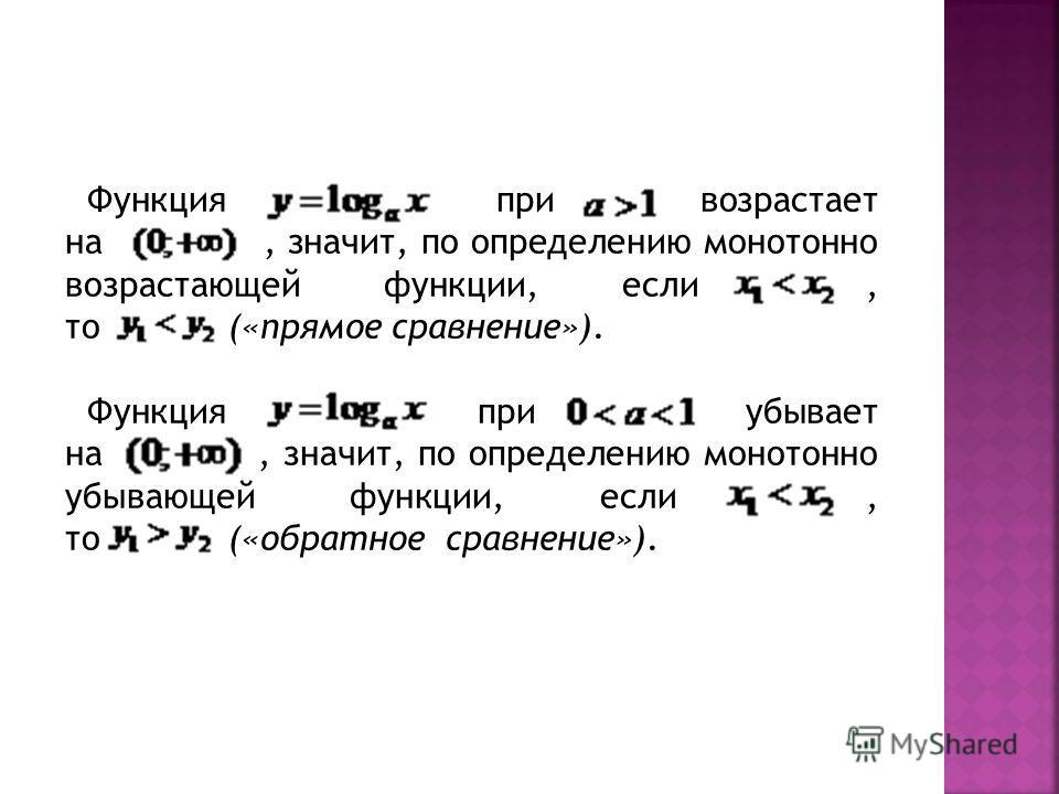 Функция при возрастает на, значит, по определению монотонно возрастающей функции, если, то («прямое сравнение»). Функция при убывает на, значит, по определению монотонно убывающей функции, если, то («обратное сравнение»).
