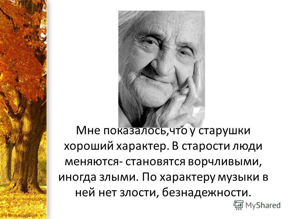 Мне показалось,что у старушки хороший характер. В старости люди меняются- становятся ворчливыми, иногда злыми. По характеру музыки в ней нет злости, безнадежности.