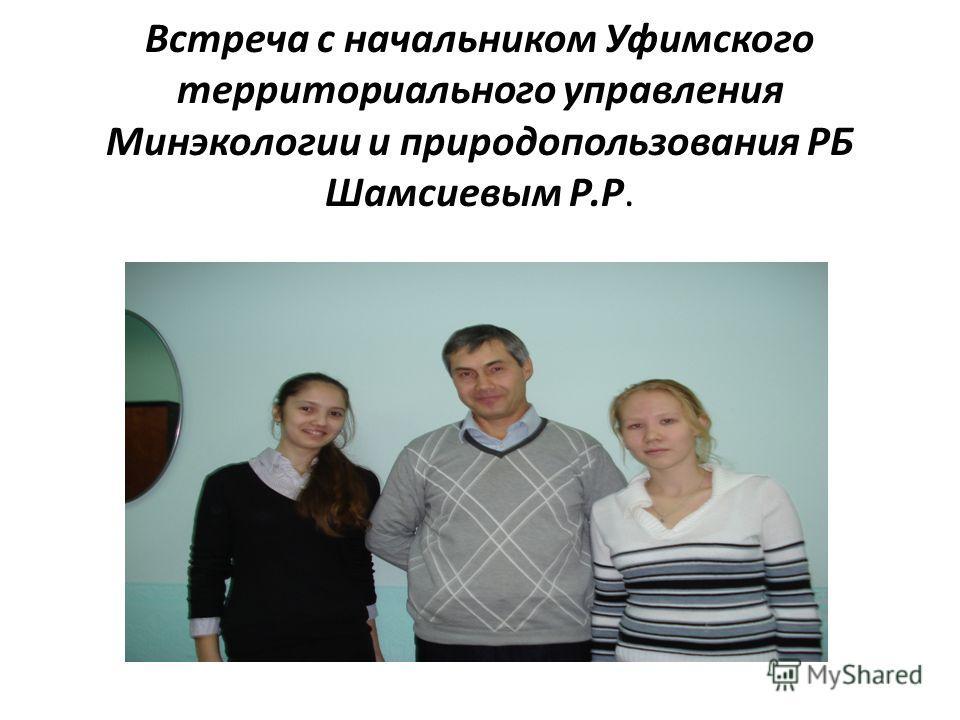 Встреча с начальником Уфимского территориального управления Минэкологии и природопользования РБ Шамсиевым Р.Р.