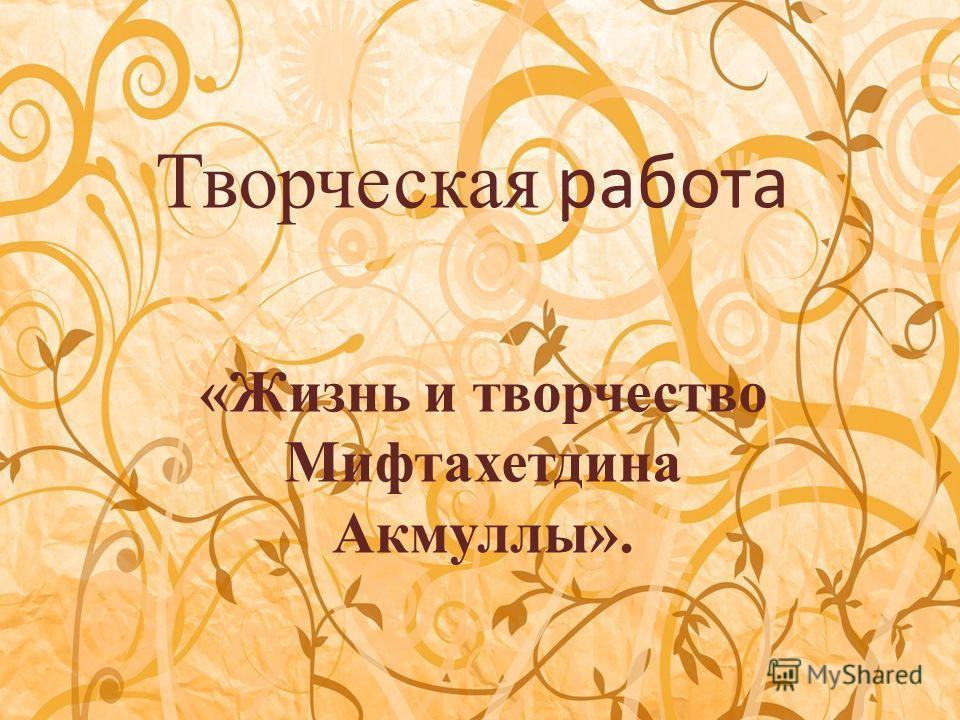 Творческая работа «Жизнь и творчество Мифтахетдина Акмуллы».