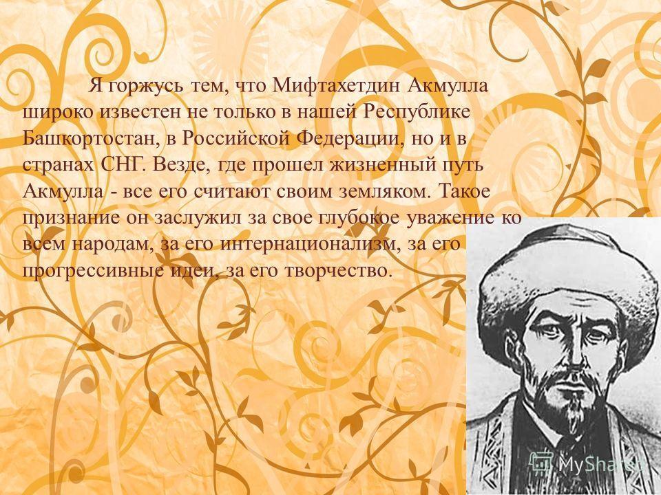 Я горжусь тем, что Мифтахетдин Акмулла широко известен не только в нашей Республике Башкортостан, в Российской Федерации, но и в странах СНГ. Везде, где прошел жизненный путь Акмулла - все его считают своим земляком. Такое признание он заслужил за св