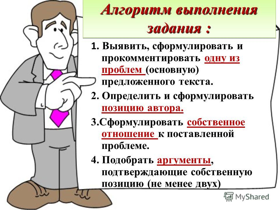 Алгоритм выполнения задания : 1. Выявить, сформулировать и прокомментировать одну из проблем (основную) предложенного текста. 2. Определить и сформулировать позицию автора. 3.Сформулировать собственное отношение к поставленной проблеме. 4. Подобрать