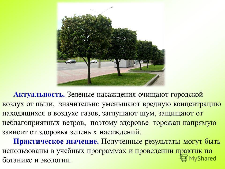 Актуальность. Зеленые насаждения очищают городской воздух от пыли, значительно уменьшают вредную концентрацию находящихся в воздухе газов, заглушают шум, защищают от неблагоприятных ветров, поэтому здоровье горожан напрямую зависит от здоровья зелены