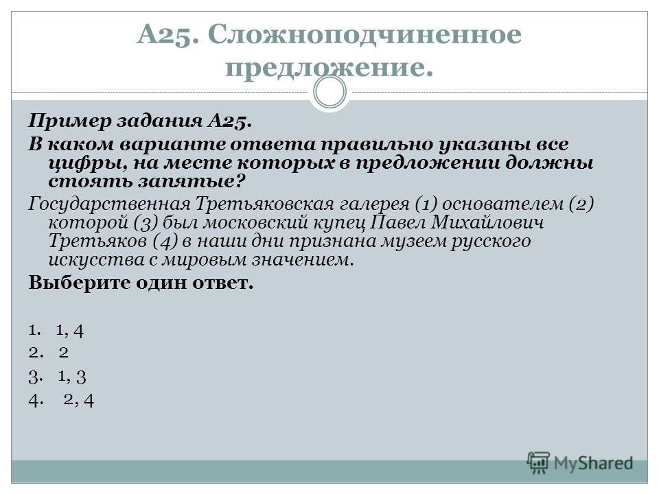 А25. Сложноподчиненное предложение. Пример задания А25. В каком варианте ответа правильно указаны все цифры, на месте которых в предложении должны стоять запятые? Государственная Третьяковская галерея (1) основателем (2) которой (3) был московский ку