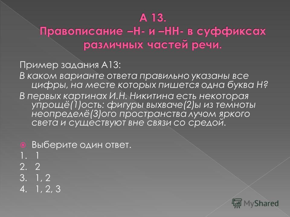 Пример задания А13: В каком варианте ответа правильно указаны все цифры, на месте которых пишется одна буква Н? В первых картинах И.Н. Никитина есть некоторая упрощё(1)ость: фигуры выхваче(2)ы из темноты неопределё(3)ого пространства лучом яркого све