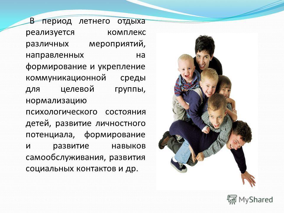В период летнего отдыха реализуется комплекс различных мероприятий, направленных на формирование и укрепление коммуникационной среды для целевой группы, нормализацию психологического состояния детей, развитие личностного потенциала, формирование и ра