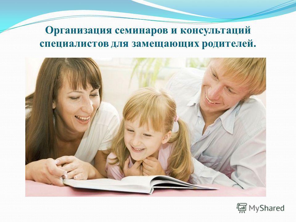 Организация семинаров и консультаций специалистов для замещающих родителей.