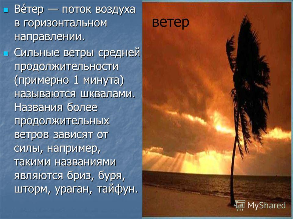 Ве́тер поток воздуха в горизонтальном направлении. Ве́тер поток воздуха в горизонтальном направлении. Сильные ветры средней продолжительности (примерно 1 минута) называются шквалами. Названия более продолжительных ветров зависят от силы, например, та
