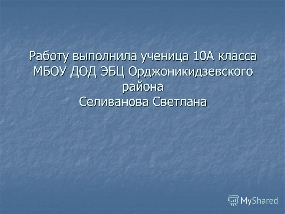 Работу выполнила ученица 10А класса МБОУ ДОД ЭБЦ Орджоникидзевского района Селиванова Светлана