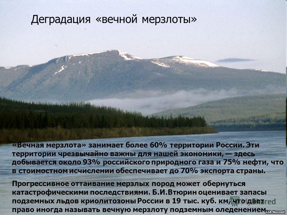 «Вечная мерзлота» занимает более 60% территории России. Эти территории чрезвычайно важны для нашей экономики, здесь добывается около 93% российского природного газа и 75% нефти, что в стоимостном исчислении обеспечивает до 70% экспорта страны. Прогре