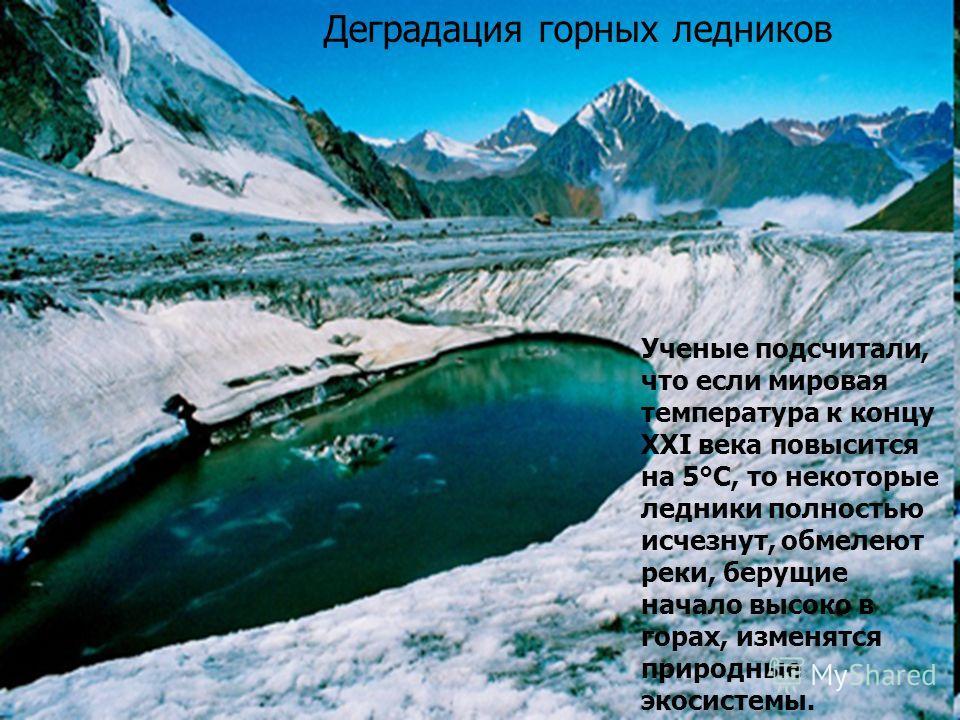 Ученые подсчитали, что если мировая температура к концу XXI века повысится на 5°С, то некоторые ледники полностью исчезнут, обмелеют реки, берущие начало высоко в горах, изменятся природные экосистемы. Деградация горных ледников