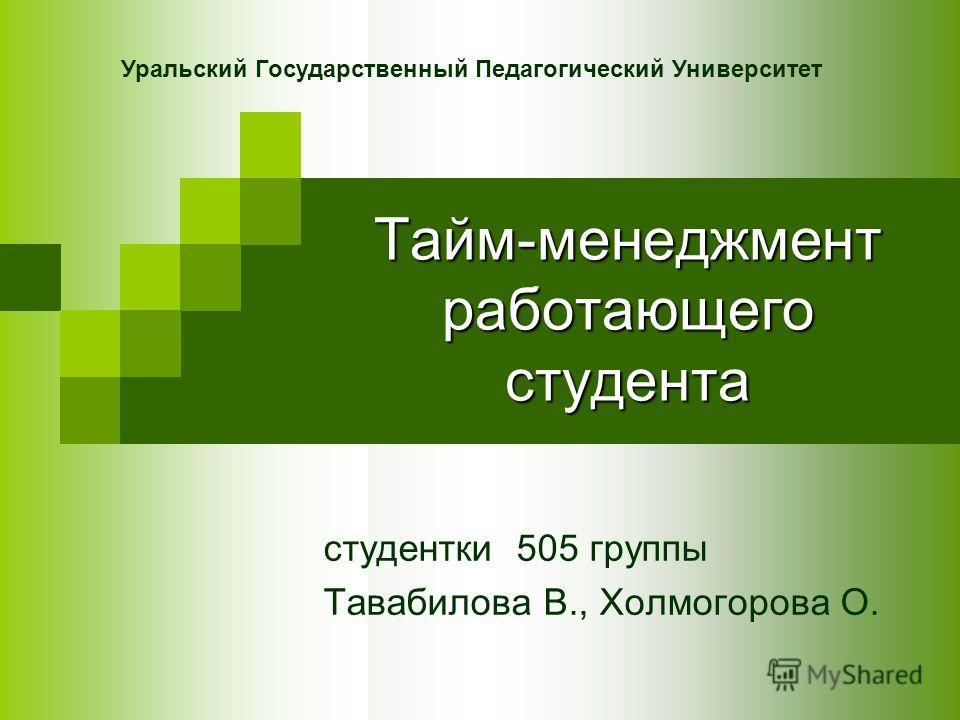 Тайм-менеджмент работающего студента студентки 505 группы Тавабилова В., Холмогорова О. Уральский Государственный Педагогический Университет