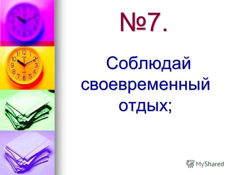 7. Соблюдай своевременный отдых; Соблюдай своевременный отдых;