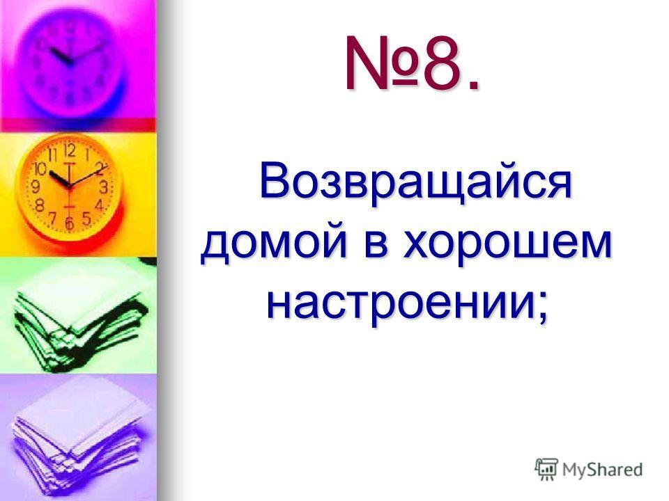 8. Возвращайся домой в хорошем настроении; Возвращайся домой в хорошем настроении;