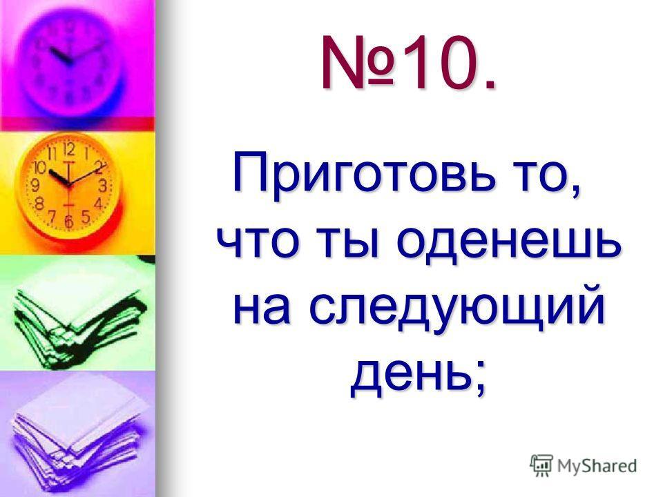 10. Приготовь то, что ты оденешь на следующий день;