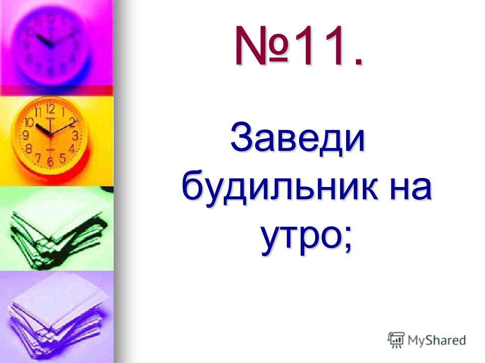11. Заведи будильник на утро;