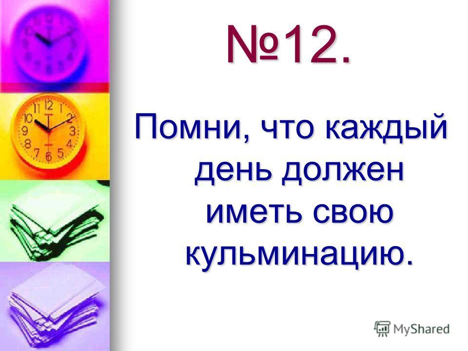 12. Помни, что каждый день должен иметь свою кульминацию.