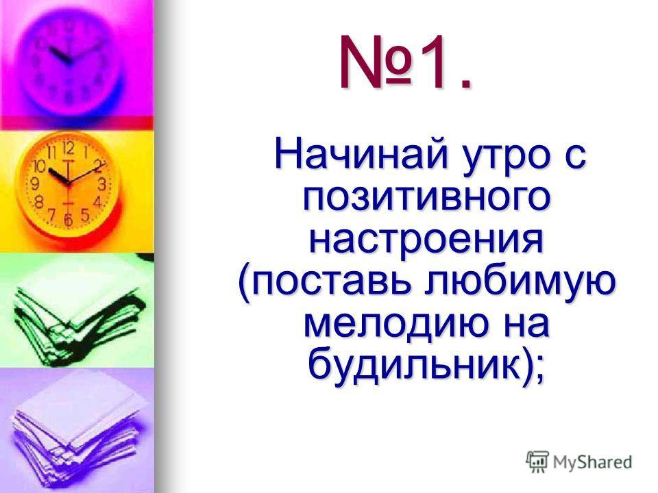 1. Начинай утро с позитивного настроения (поставь любимую мелодию на будильник); Начинай утро с позитивного настроения (поставь любимую мелодию на будильник);