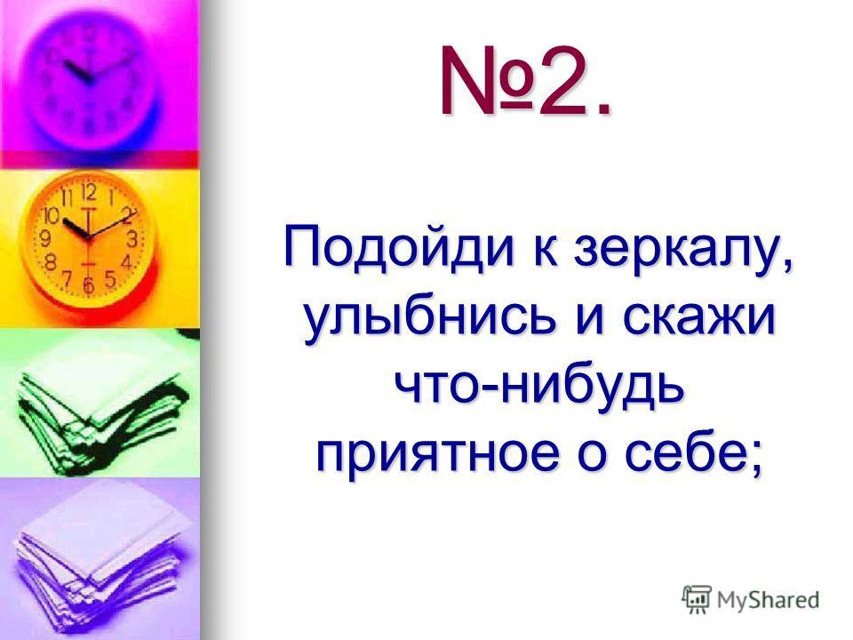 2. Подойди к зеркалу, улыбнись и скажи что-нибудь приятное о себе; Подойди к зеркалу, улыбнись и скажи что-нибудь приятное о себе;
