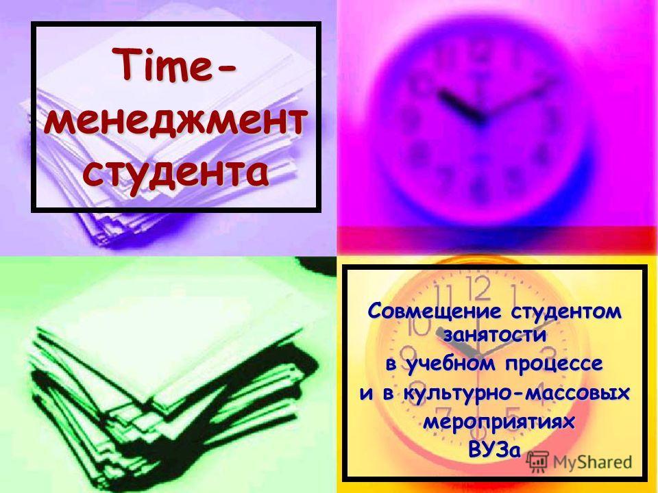 Time- менеджмент студента Совмещение студентом занятости в учебном процессе и в культурно-массовых мероприятиях мероприятияхВУЗа
