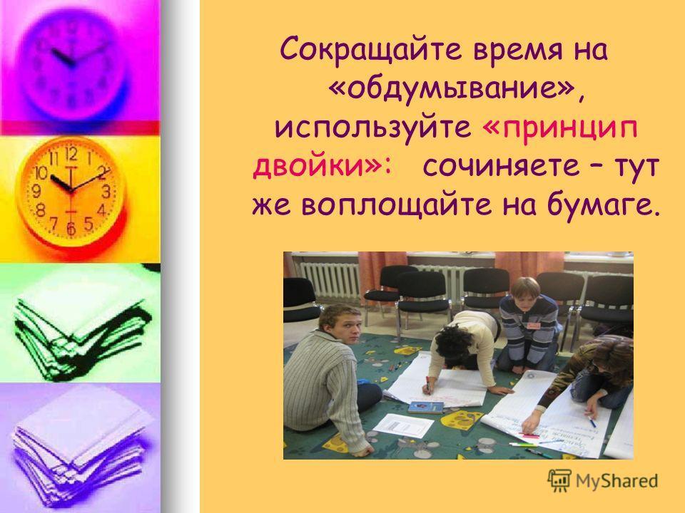 Сокращайте время на «обдумывание», используйте «принцип двойки»: сочиняете – тут же воплощайте на бумаге.