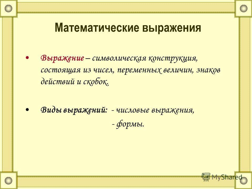Математические выражения Выражение – символическая конструкция, состоящая из чисел, переменных величин, знаков действий и скобок. Виды выражений: - числовые выражения, - формы.