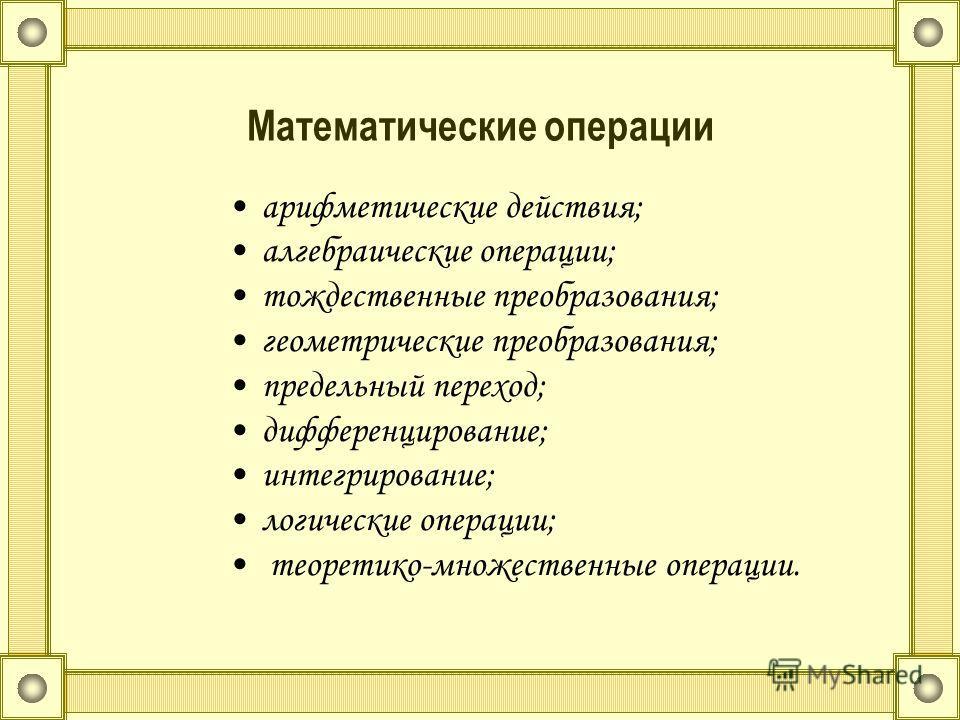 Математические операции арифметические действия; алгебраические операции; тождественные преобразования; геометрические преобразования; предельный переход; дифференцирование; интегрирование; логические операции; теоретико-множественные операции.