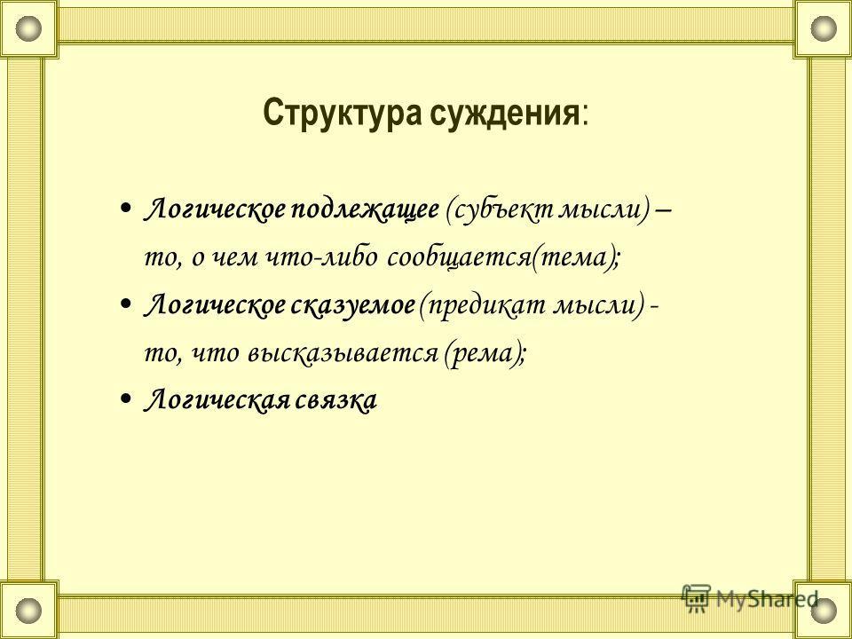 Структура суждения : Логическое подлежащее (субъект мысли) – то, о чем что-либо сообщается(тема); Логическое сказуемое (предикат мысли) - то, что высказывается (рема); Логическая связка