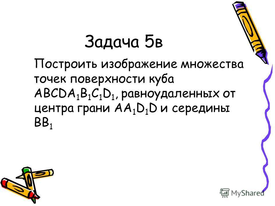 Задача 5в Построить изображение множества точек поверхности куба ABCDA 1 B 1 C 1 D 1, равноудаленных от центра грани АА 1 D 1 D и середины ВВ 1