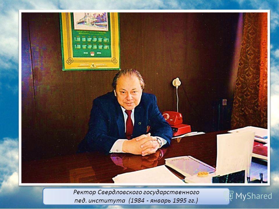 Ректор Свердловского государственного пед. института (1984 - январь 1995 гг.)