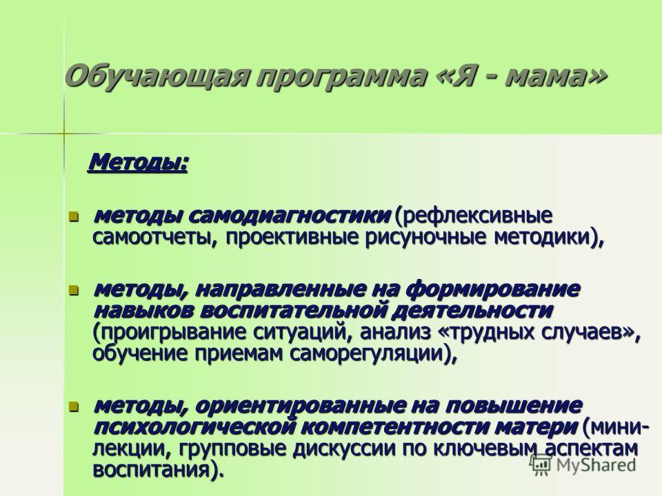Обучающая программа «Я - мама» Методы: Методы: методы самодиагностики (рефлексивные самоотчеты, проективные рисуночные методики), методы самодиагностики (рефлексивные самоотчеты, проективные рисуночные методики), методы, направленные на формирование