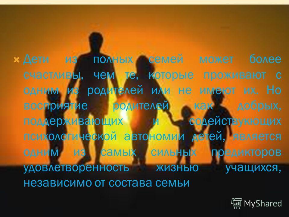 Дети из полных семей может более счастливы, чем те, которые проживают с одним из родителей или не имеют их. Но восприятие родителей как добрых, поддерживающих и содействукющих психологической автономии детей, является одним из самых сильных предиктор