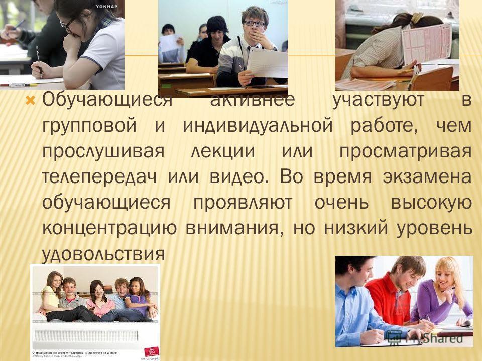 Обучающиеся активнее участвуют в групповой и индивидуальной работе, чем прослушивая лекции или просматривая телепередач или видео. Во время экзамена обучающиеся проявляют очень высокую концентрацию внимания, но низкий уровень удовольствия