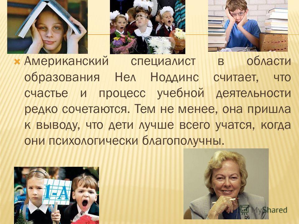 Американский специалист в области образования Нел Ноддинс считает, что счастье и процесс учебной деятельности редко сочетаются. Тем не менее, она пришла к выводу, что дети лучше всего учатся, когда они психологически благополучны.