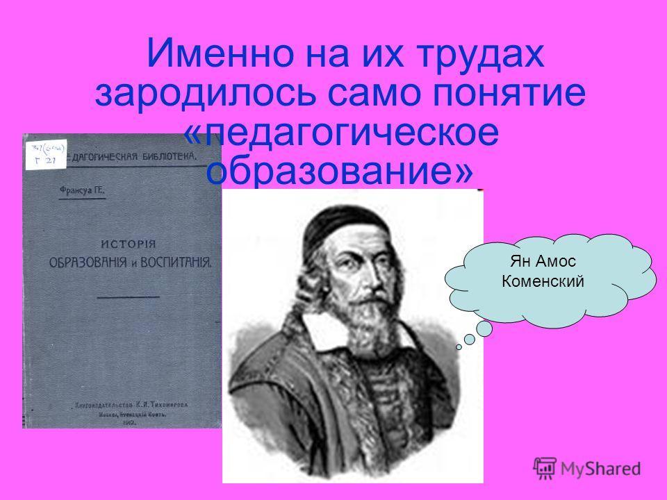 Именно на их трудах зародилось само понятие «педагогическое образование» Ян Амос Коменский
