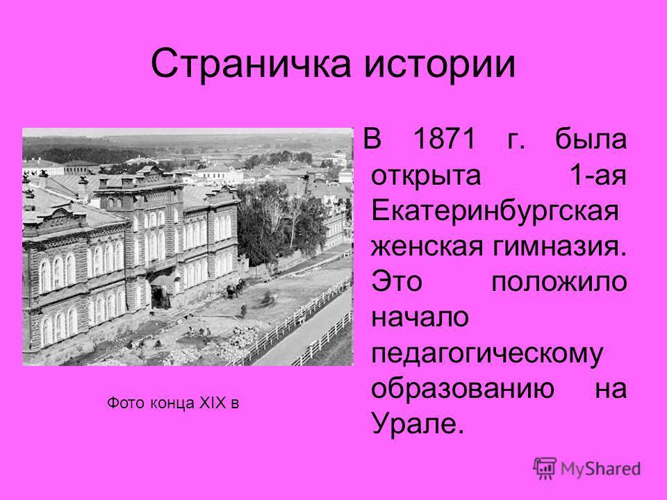 Страничка истории В 1871 г. была открыта 1-ая Екатеринбургская женская гимназия. Это положило начало педагогическому образованию на Урале. Фото конца XIX в
